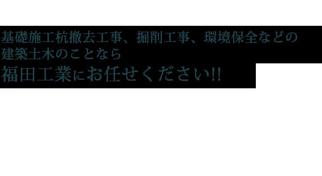 基礎施工杭撤去工事、掘削工事、環境保全などの建築土木のことなら福田工業にお任せください。